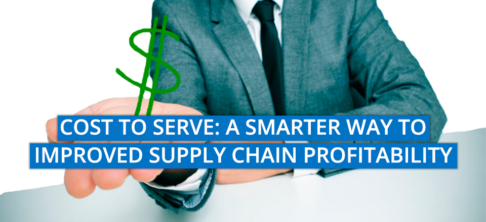 Cost To Serve – A Smarter Way to Improved Supply Chain Profitability