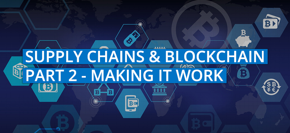Supply Chains and Blockchain Part 2 – Making It Work