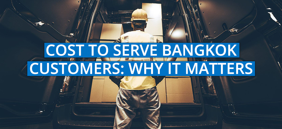 The Cost to Serve Bangkok Customers… And Why it Matters
